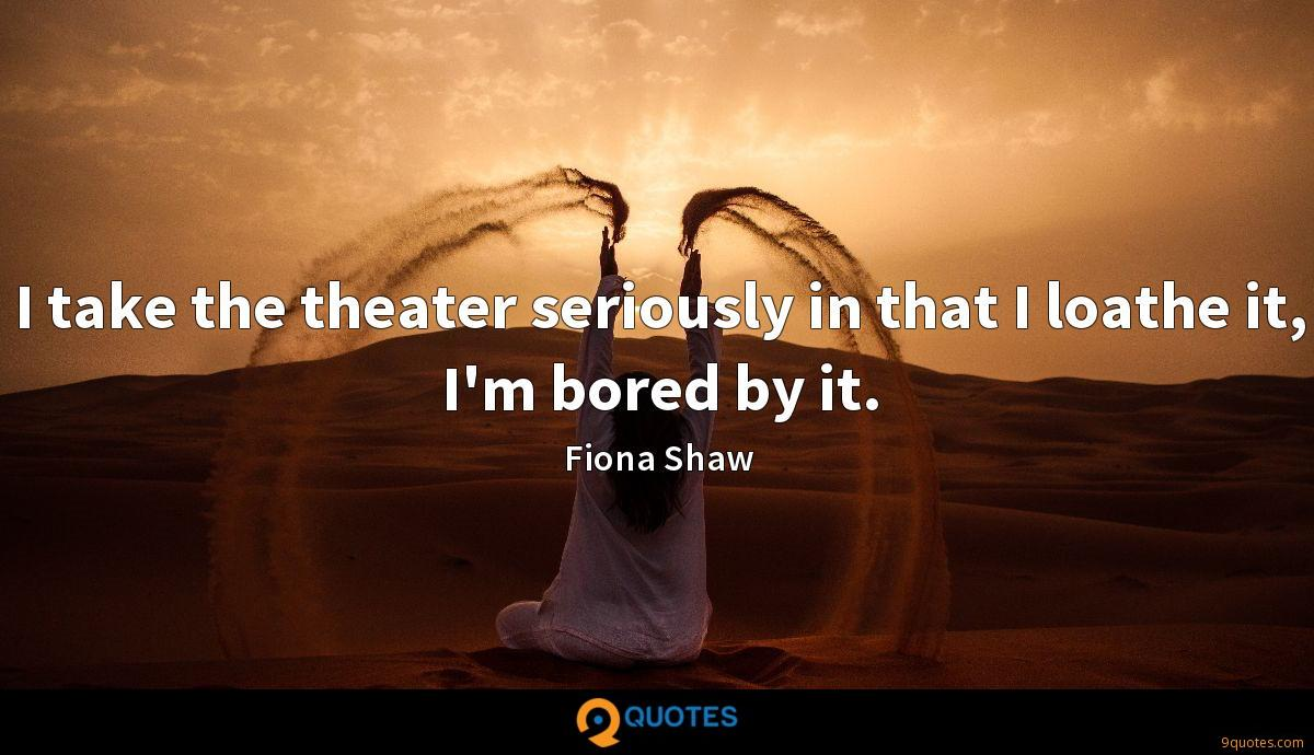 I take the theater seriously in that I loathe it, I'm bored by it.