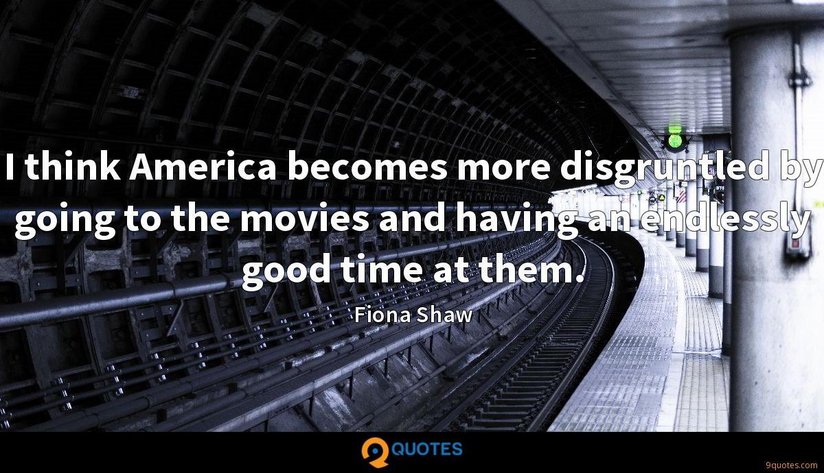 I think America becomes more disgruntled by going to the movies and having an endlessly good time at them.