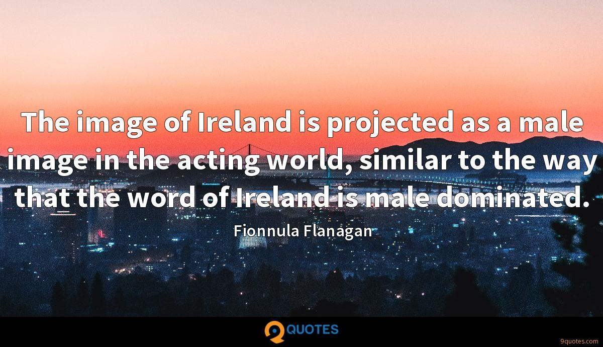 The image of Ireland is projected as a male image in the acting world, similar to the way that the word of Ireland is male dominated.
