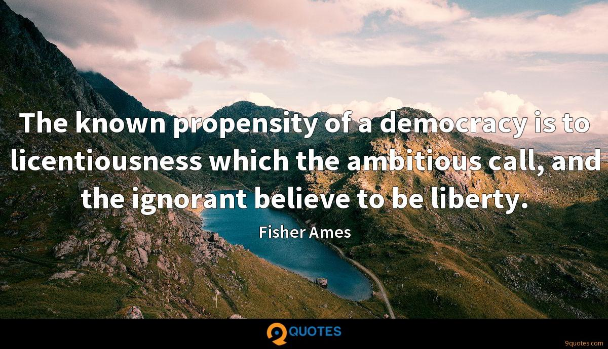 The known propensity of a democracy is to licentiousness which the ambitious call, and the ignorant believe to be liberty.