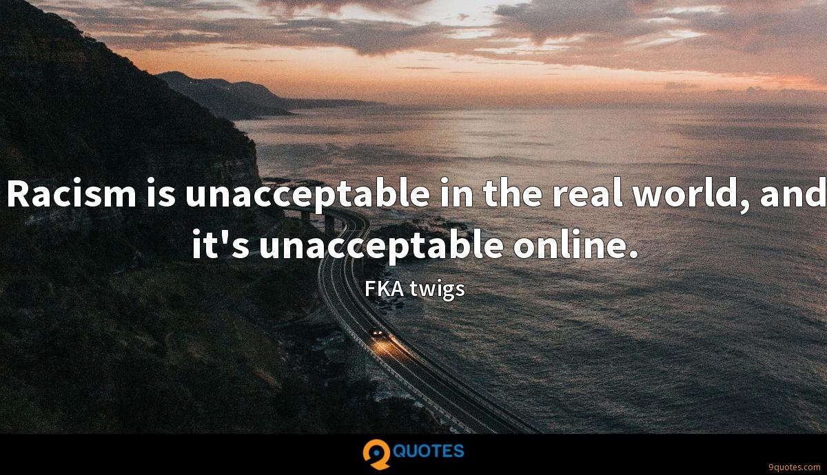 Racism is unacceptable in the real world, and it's unacceptable online.