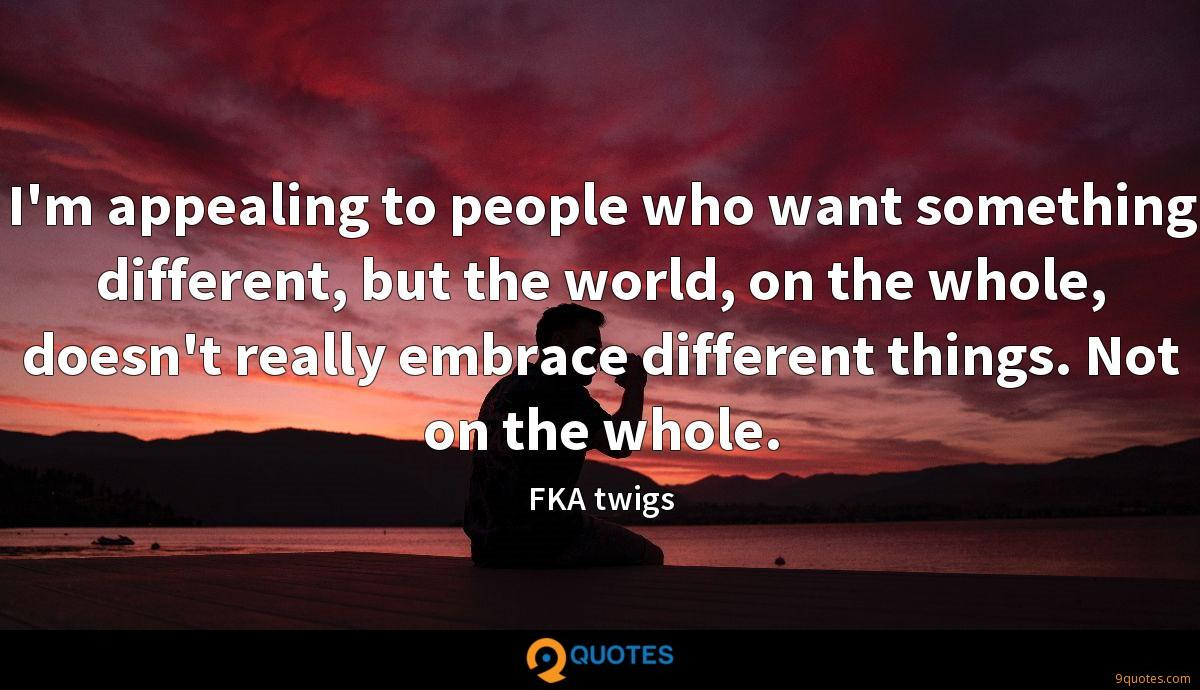I'm appealing to people who want something different, but the world, on the whole, doesn't really embrace different things. Not on the whole.