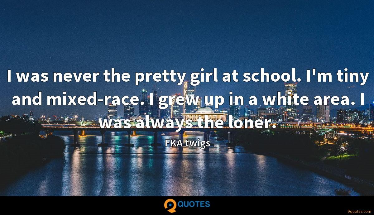 I was never the pretty girl at school. I'm tiny and mixed-race. I grew up in a white area. I was always the loner.