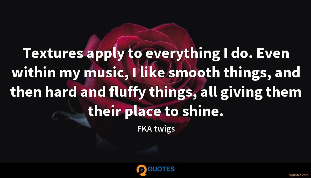 Textures apply to everything I do. Even within my music, I like smooth things, and then hard and fluffy things, all giving them their place to shine.