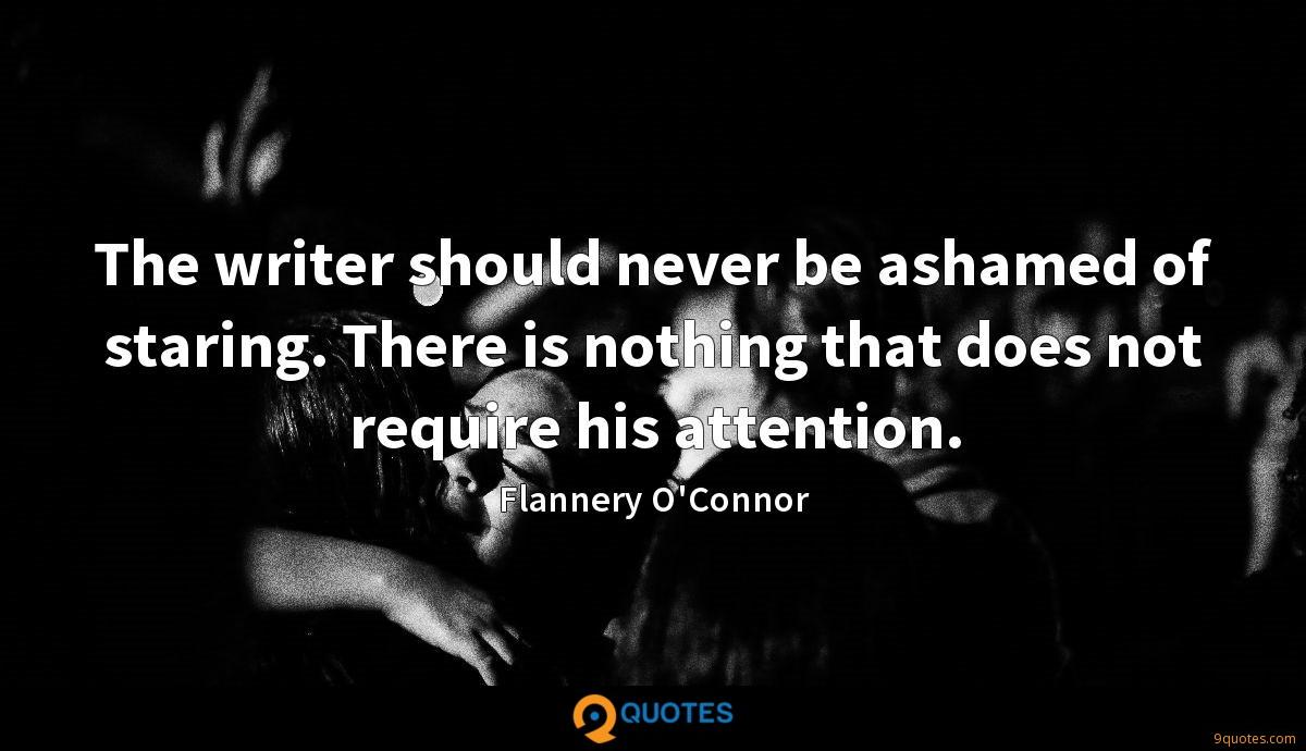 The writer should never be ashamed of staring. There is nothing that does not require his attention.