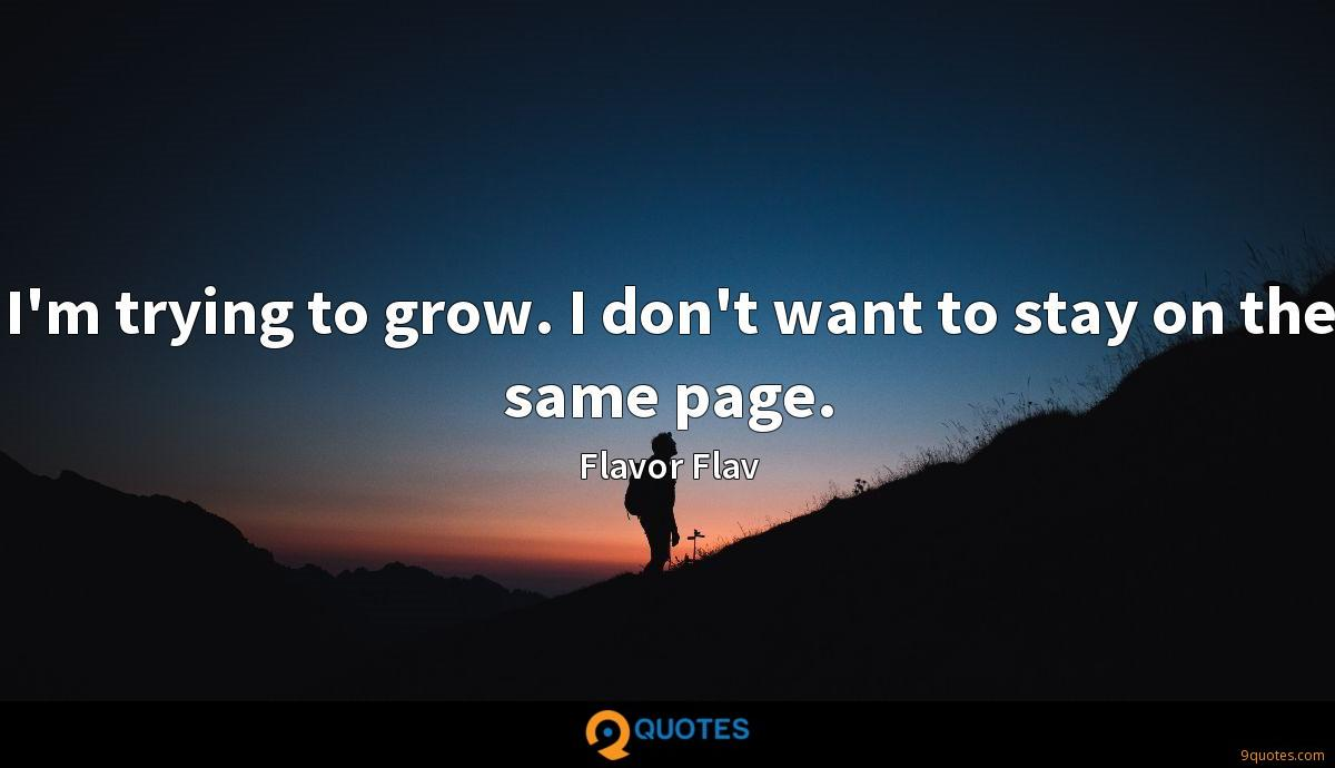 I'm trying to grow. I don't want to stay on the same page.