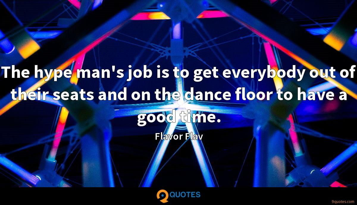 The hype man's job is to get everybody out of their seats and on the dance floor to have a good time.