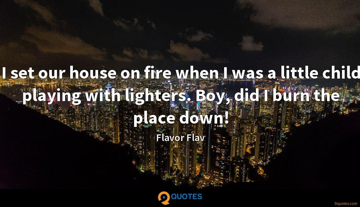 I set our house on fire when I was a little child playing with lighters. Boy, did I burn the place down!