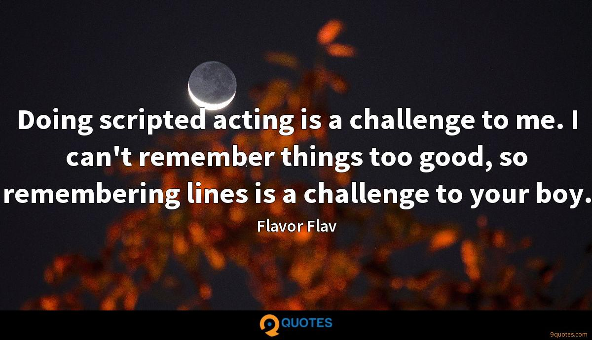 Doing scripted acting is a challenge to me. I can't remember things too good, so remembering lines is a challenge to your boy.
