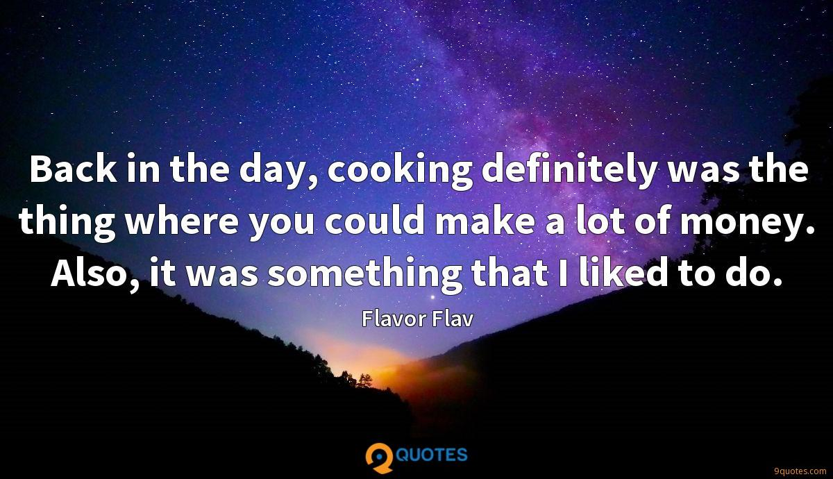 Back in the day, cooking definitely was the thing where you could make a lot of money. Also, it was something that I liked to do.