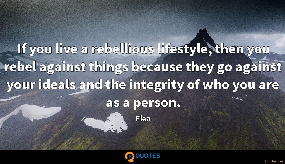 If you live a rebellious lifestyle, then you rebel against things because they go against your ideals and the integrity of who you are as a person.