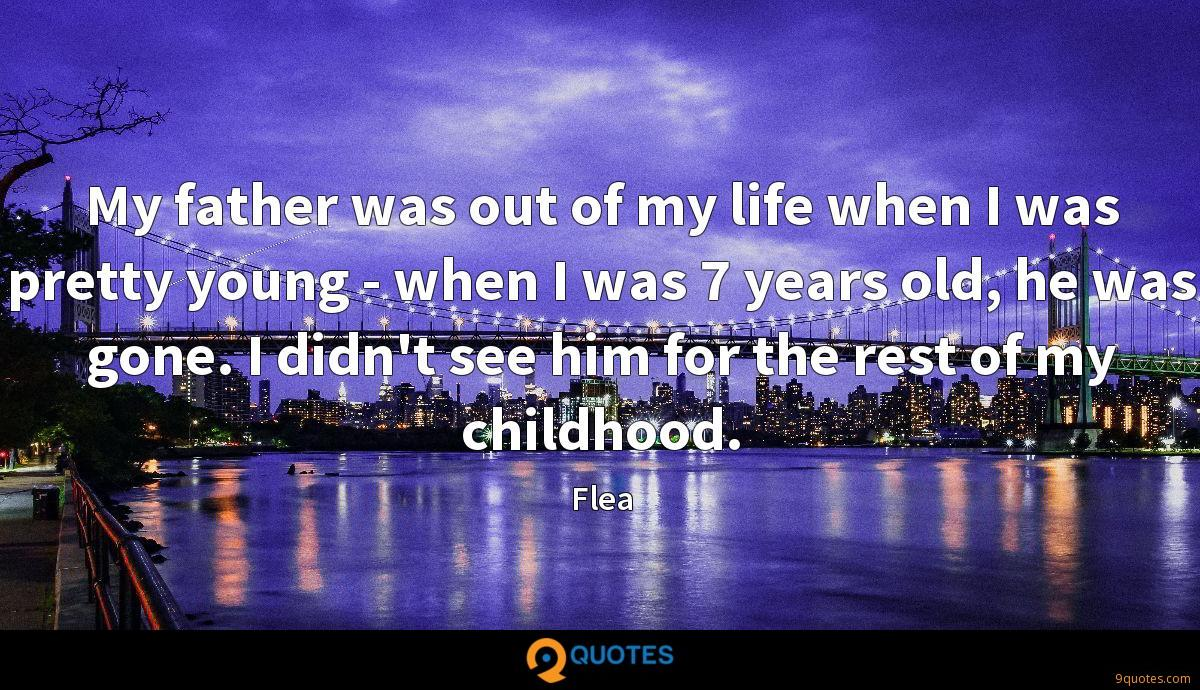 My father was out of my life when I was pretty young - when I was 7 years old, he was gone. I didn't see him for the rest of my childhood.