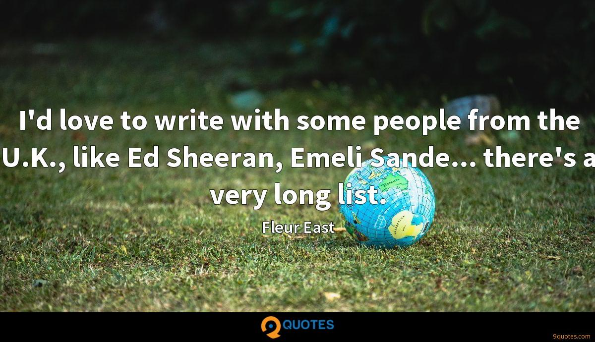 I'd love to write with some people from the U.K., like Ed Sheeran, Emeli Sande... there's a very long list.