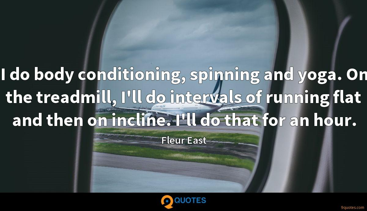 I do body conditioning, spinning and yoga. On the treadmill, I'll do intervals of running flat and then on incline. I'll do that for an hour.