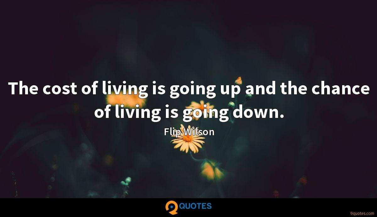 The cost of living is going up and the chance of living is going down.