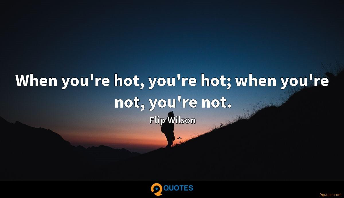 When you're hot, you're hot; when you're not, you're not.