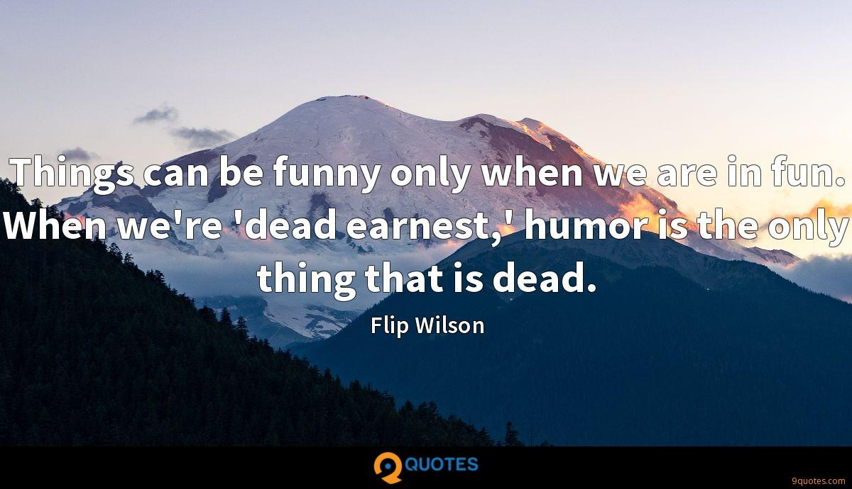 Things can be funny only when we are in fun. When we're 'dead earnest,' humor is the only thing that is dead.