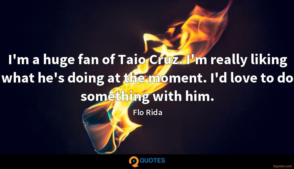 I'm a huge fan of Taio Cruz. I'm really liking what he's doing at the moment. I'd love to do something with him.