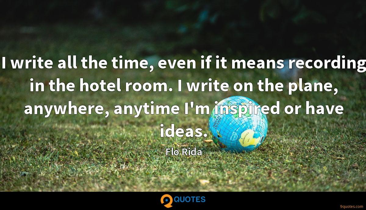 I write all the time, even if it means recording in the hotel room. I write on the plane, anywhere, anytime I'm inspired or have ideas.