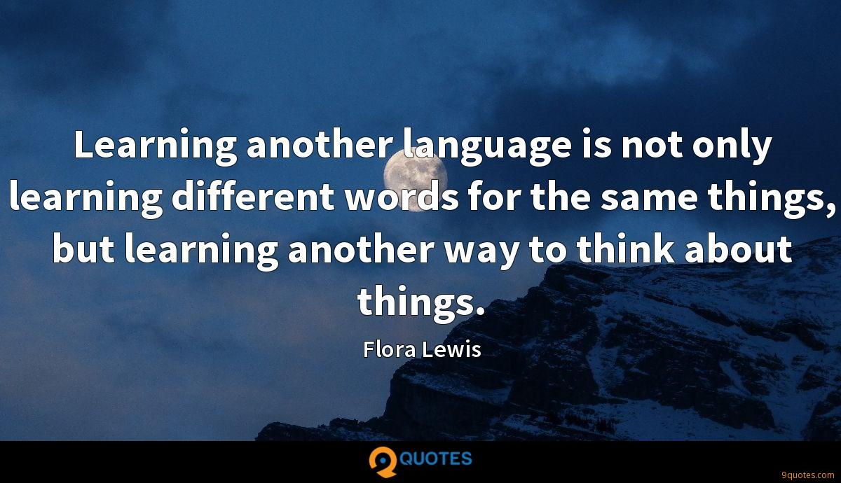 Learning another language is not only learning different words for the same things, but learning another way to think about things.