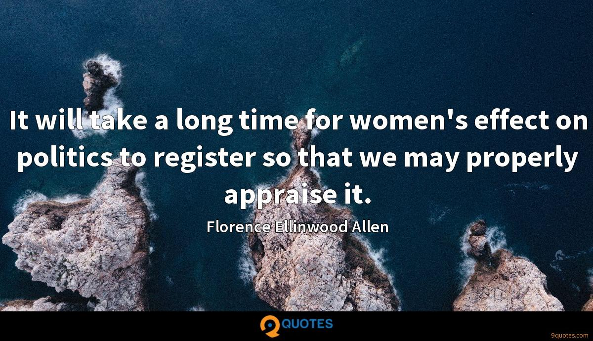 It will take a long time for women's effect on politics to register so that we may properly appraise it.