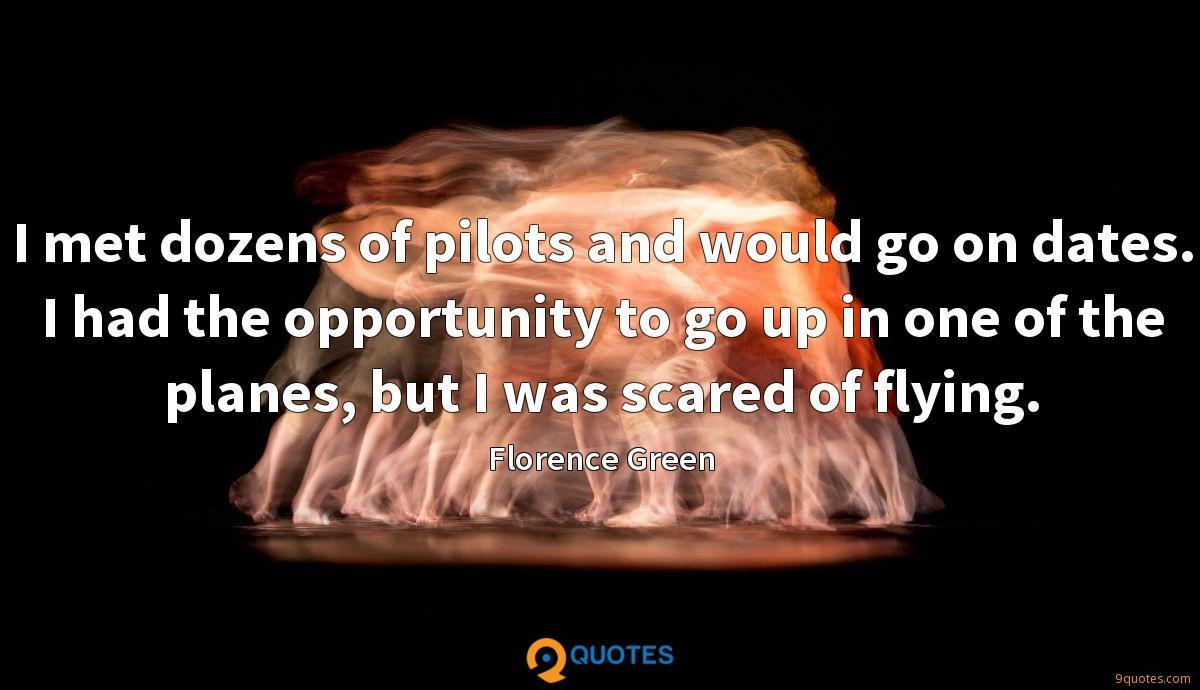 I met dozens of pilots and would go on dates. I had the opportunity to go up in one of the planes, but I was scared of flying.