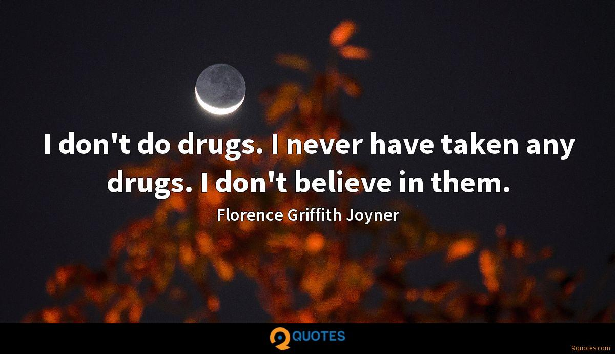 I don't do drugs. I never have taken any drugs. I don't believe in them.