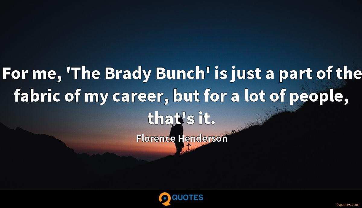 For me, 'The Brady Bunch' is just a part of the fabric of my career, but for a lot of people, that's it.