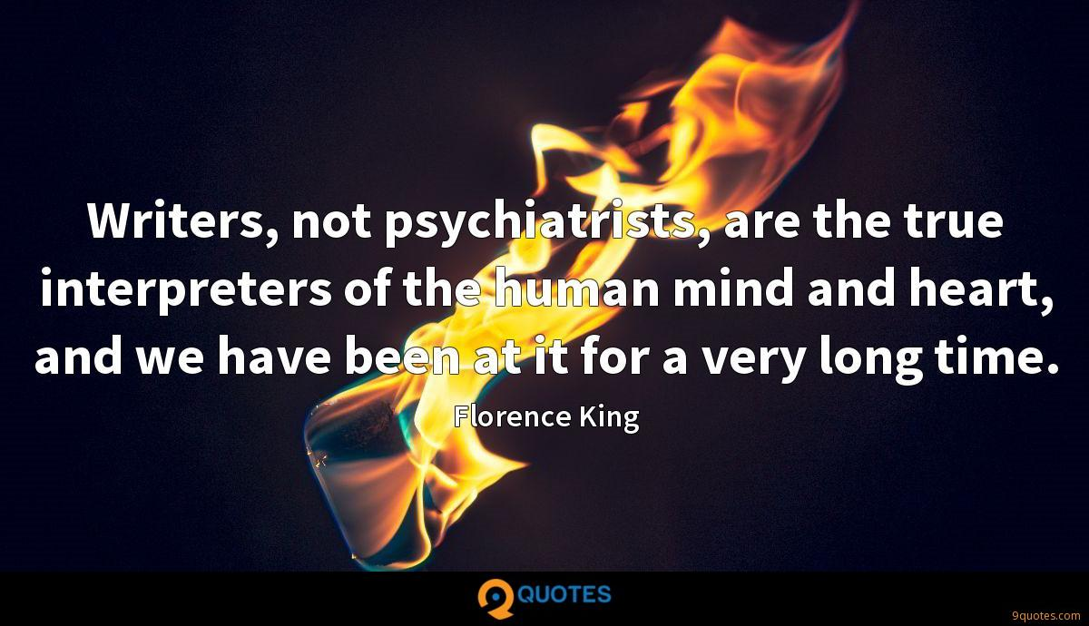 Writers, not psychiatrists, are the true interpreters of the human mind and heart, and we have been at it for a very long time.