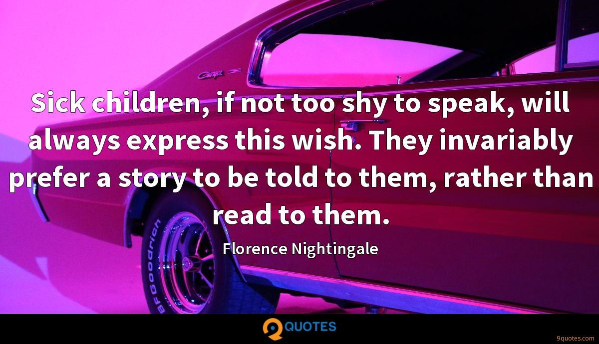 Sick children, if not too shy to speak, will always express this wish. They invariably prefer a story to be told to them, rather than read to them.