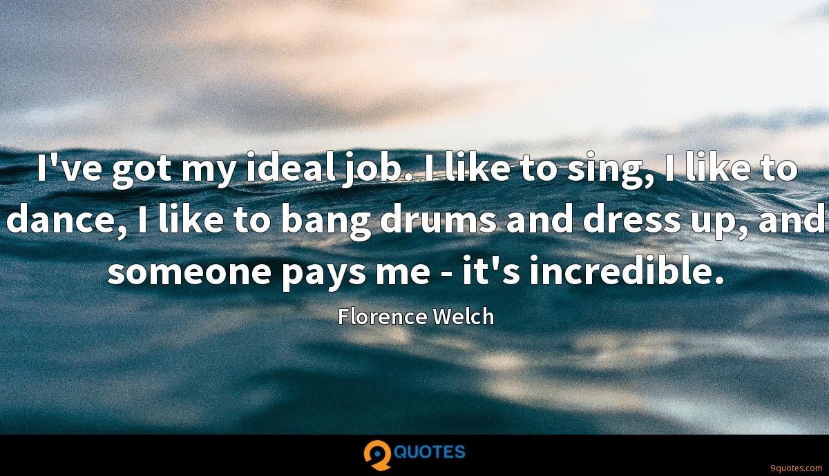 I've got my ideal job. I like to sing, I like to dance, I like to bang drums and dress up, and someone pays me - it's incredible.