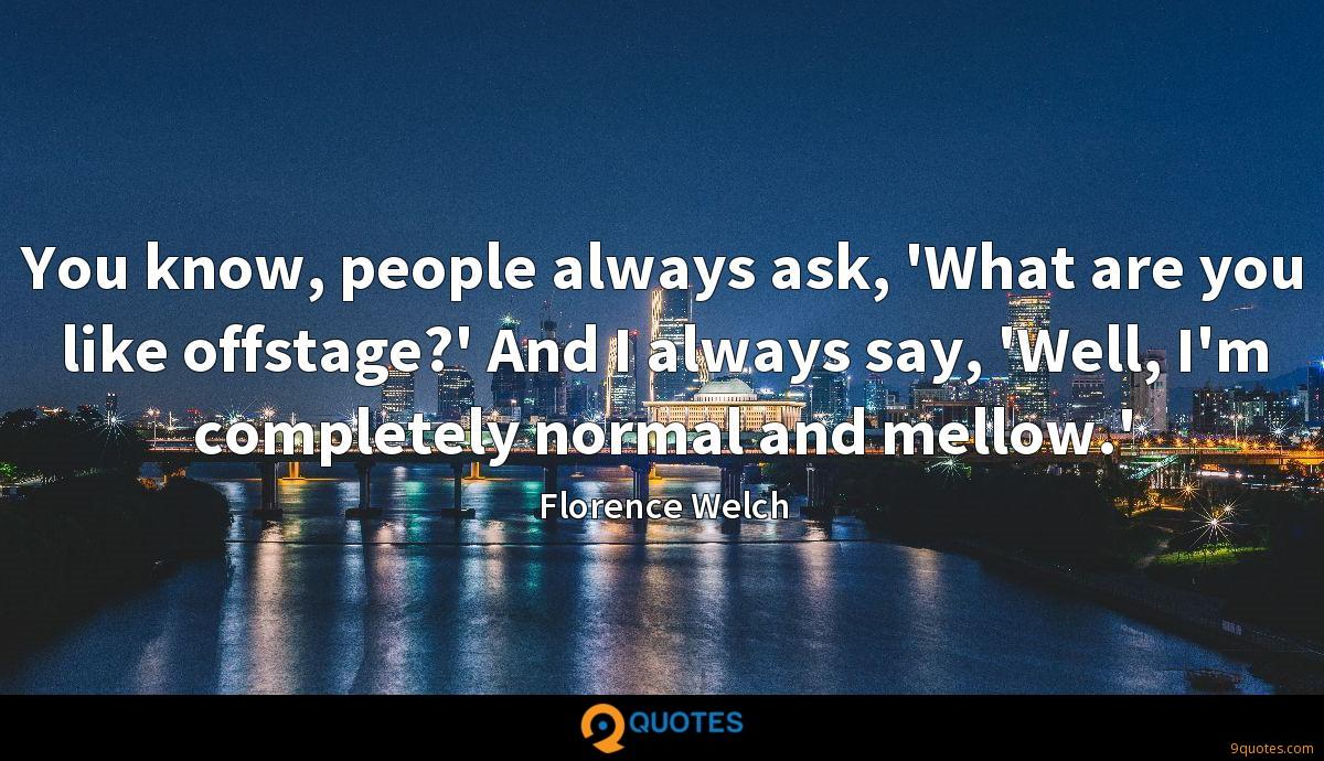 You know, people always ask, 'What are you like offstage?' And I always say, 'Well, I'm completely normal and mellow.'