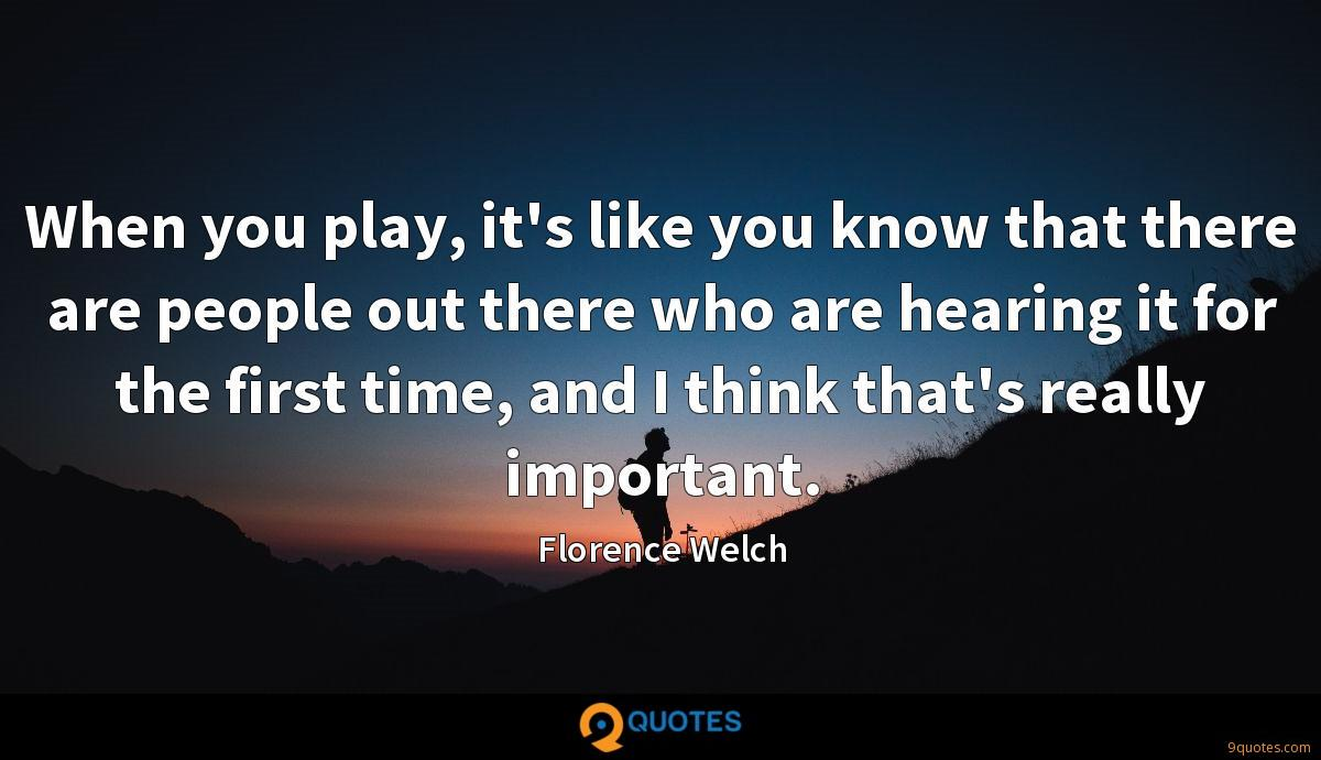 When you play, it's like you know that there are people out there who are hearing it for the first time, and I think that's really important.
