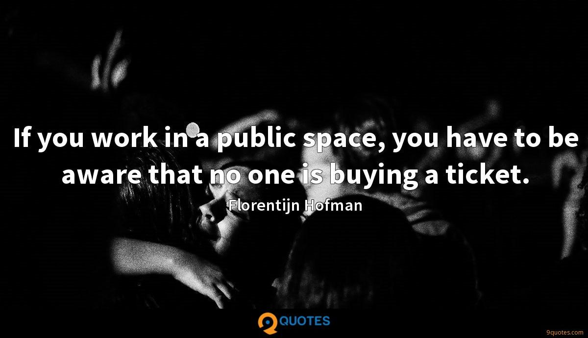 If you work in a public space, you have to be aware that no one is buying a ticket.
