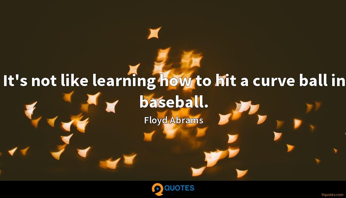It's not like learning how to hit a curve ball in baseball.