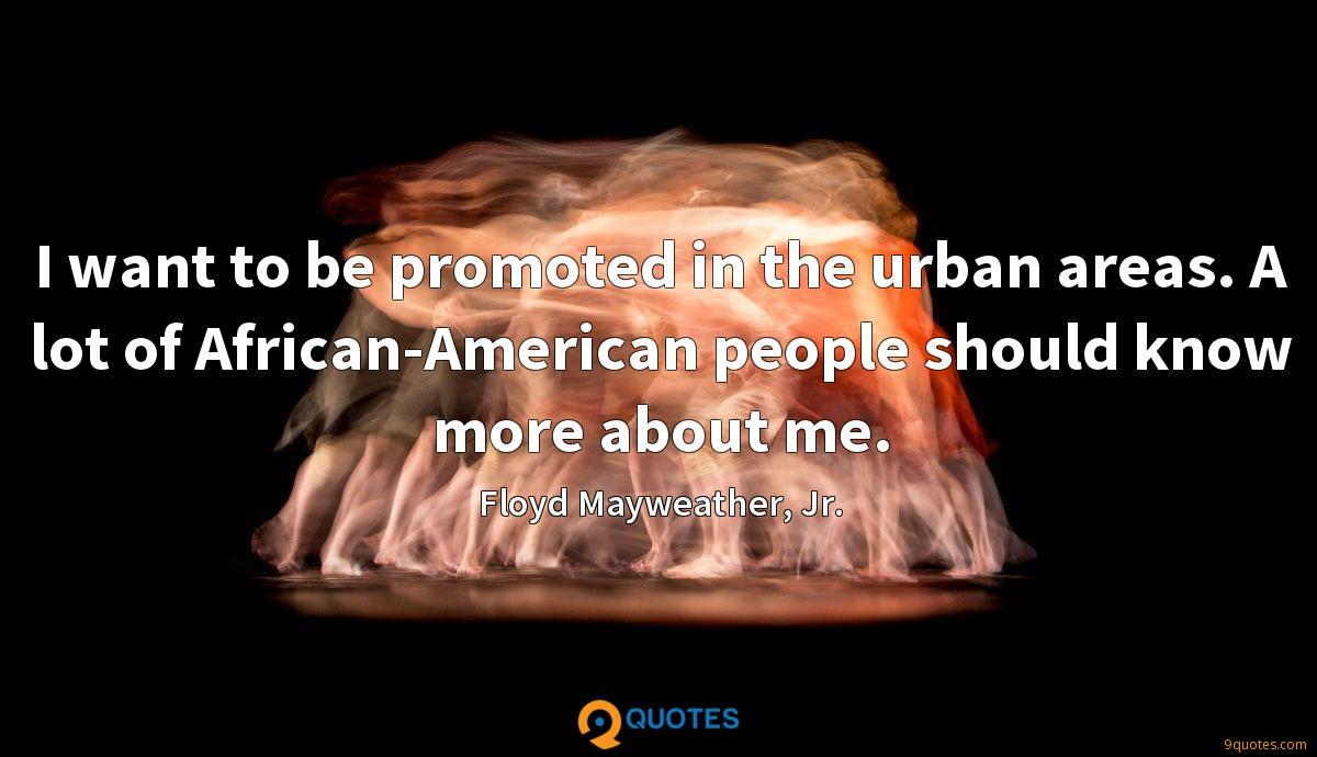 I want to be promoted in the urban areas. A lot of African-American people should know more about me.