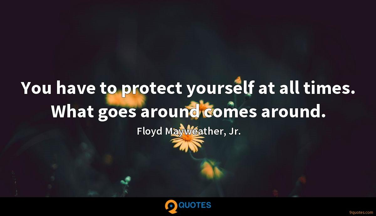 You have to protect yourself at all times. What goes around comes around.