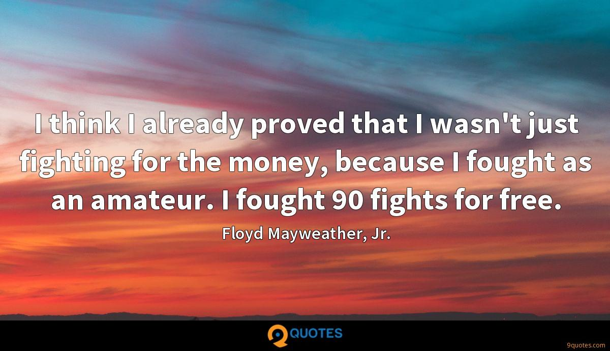 I think I already proved that I wasn't just fighting for the money, because I fought as an amateur. I fought 90 fights for free.
