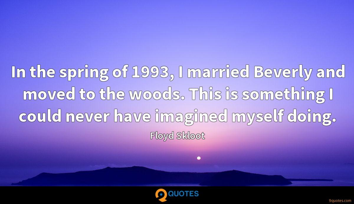 In the spring of 1993, I married Beverly and moved to the woods. This is something I could never have imagined myself doing.