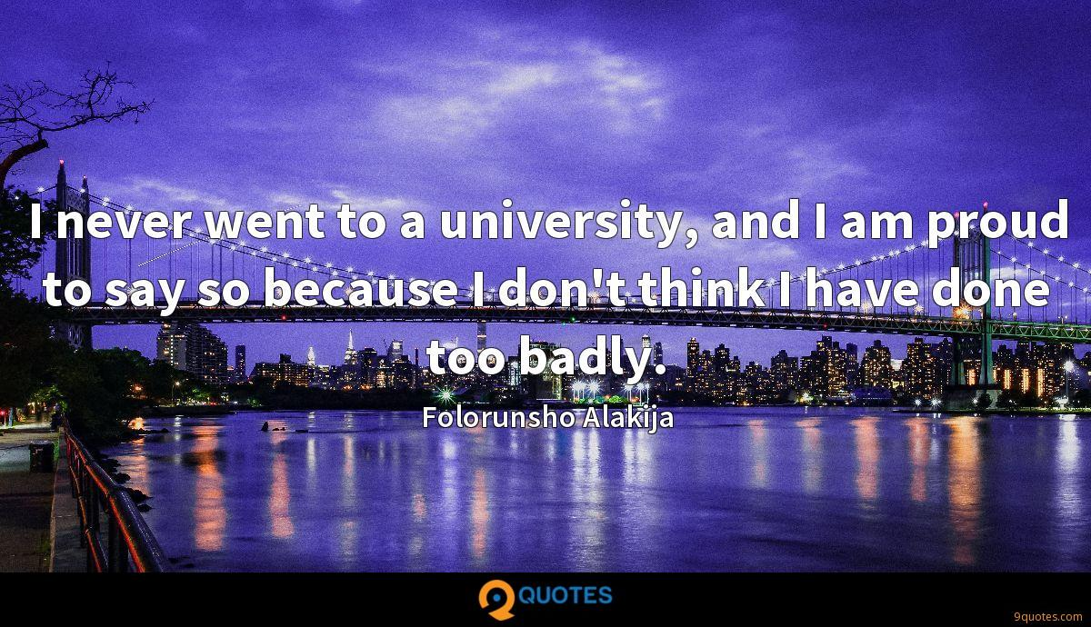 I never went to a university, and I am proud to say so because I don't think I have done too badly.