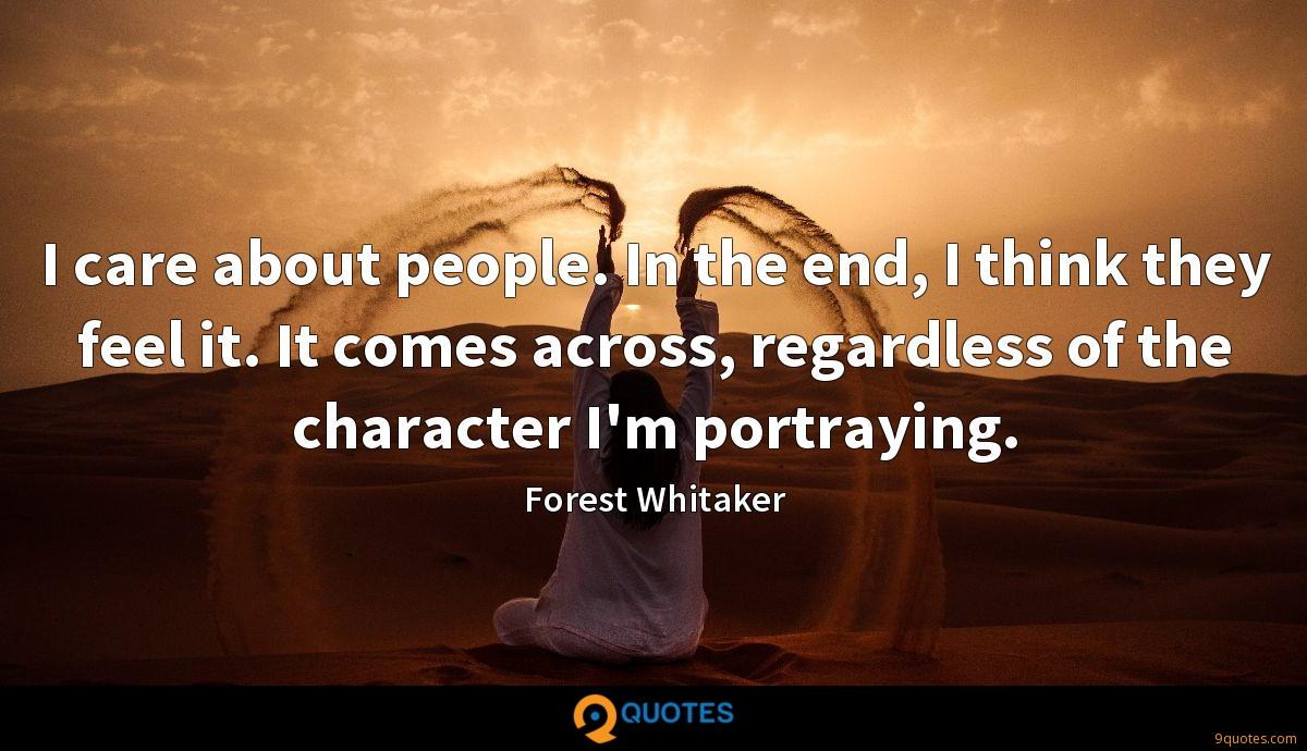 I care about people. In the end, I think they feel it. It comes across, regardless of the character I'm portraying.