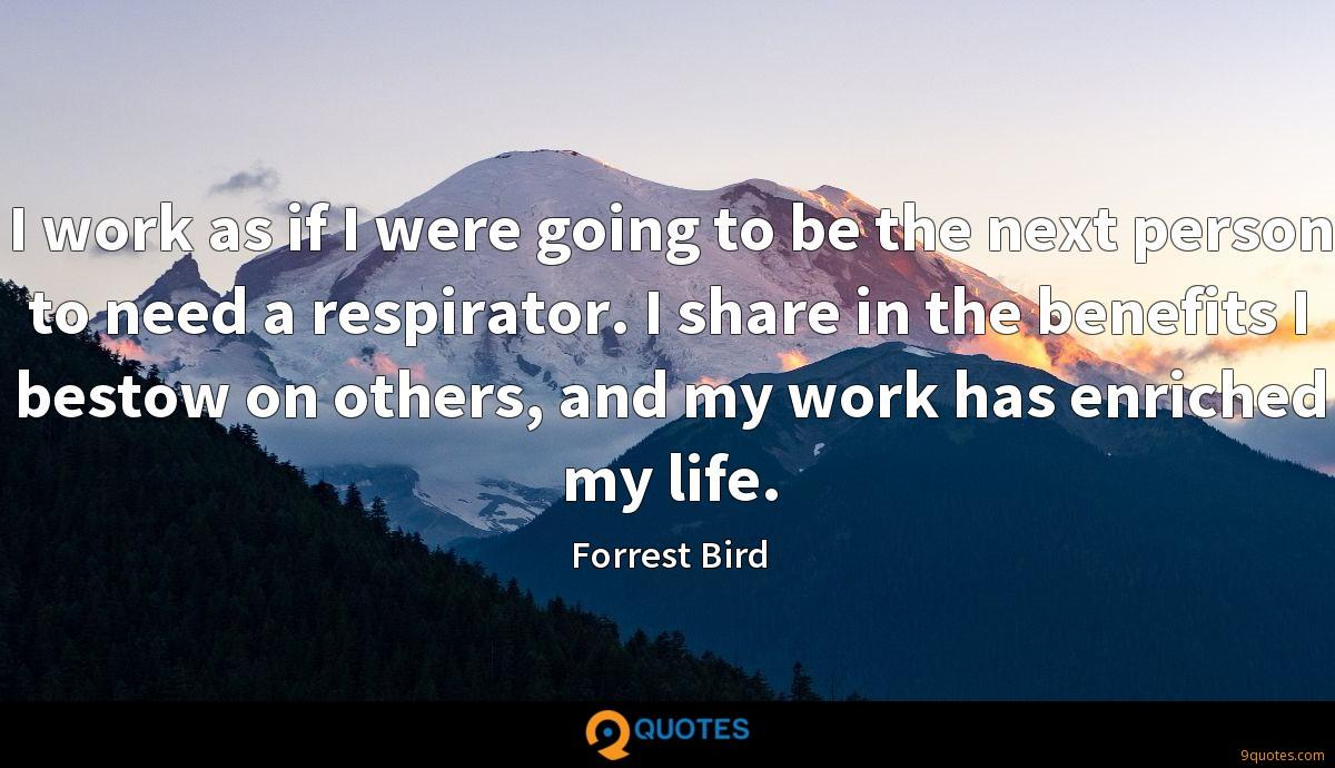 I work as if I were going to be the next person to need a respirator. I share in the benefits I bestow on others, and my work has enriched my life.