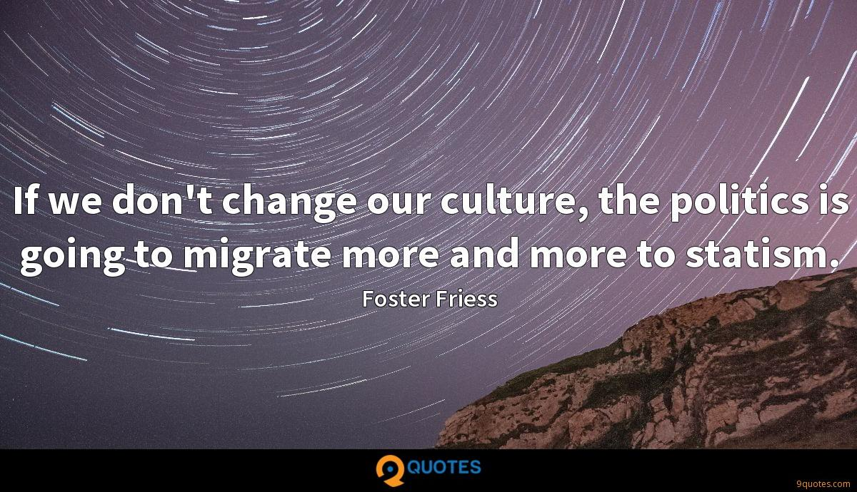 If we don't change our culture, the politics is going to migrate more and more to statism.