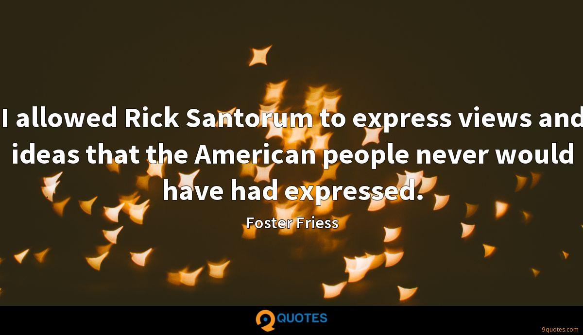 I allowed Rick Santorum to express views and ideas that the American people never would have had expressed.