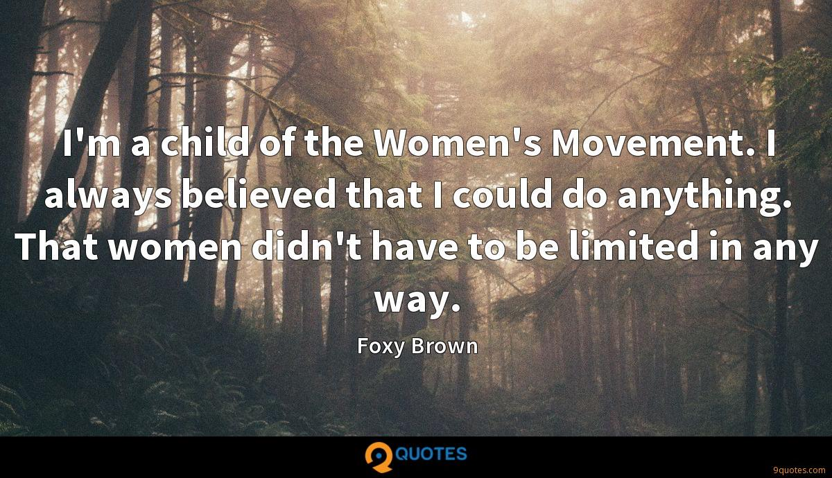 I'm a child of the Women's Movement. I always believed that I could do anything. That women didn't have to be limited in any way.