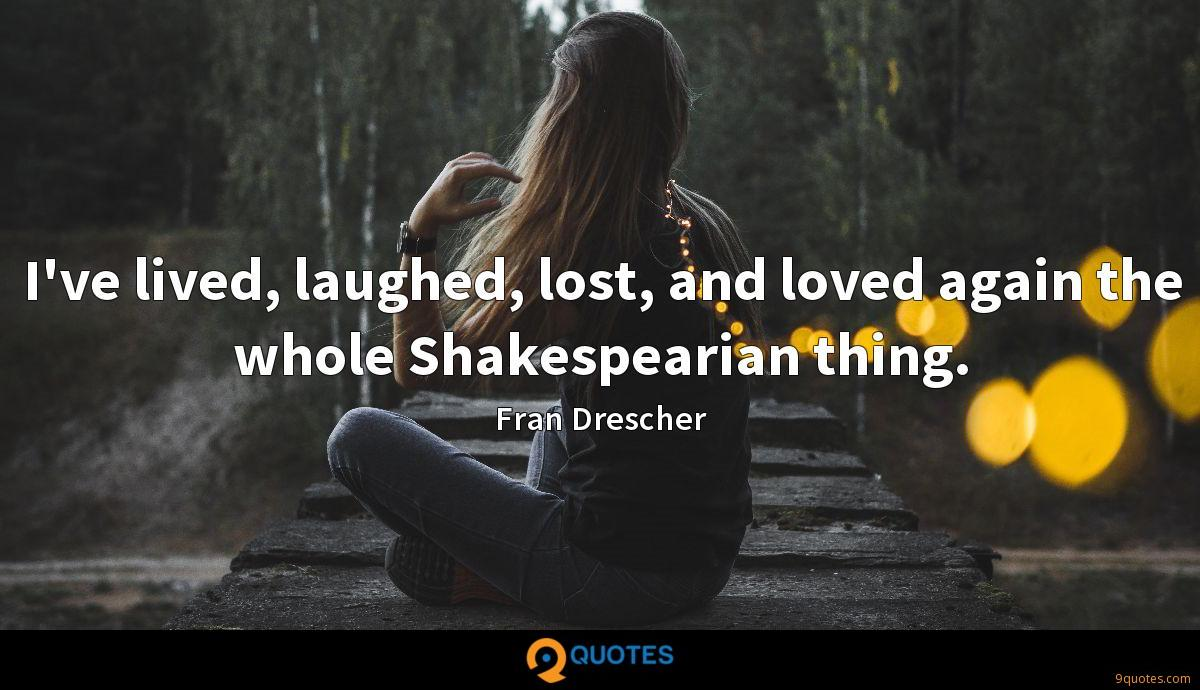 I've lived, laughed, lost, and loved again the whole Shakespearian thing.
