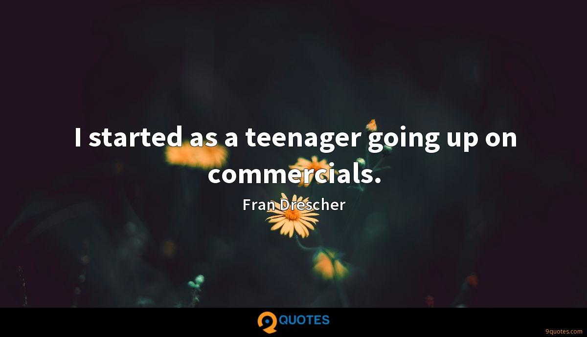 I started as a teenager going up on commercials.