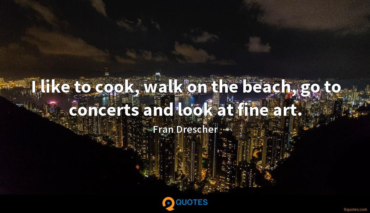 I like to cook, walk on the beach, go to concerts and look at fine art.