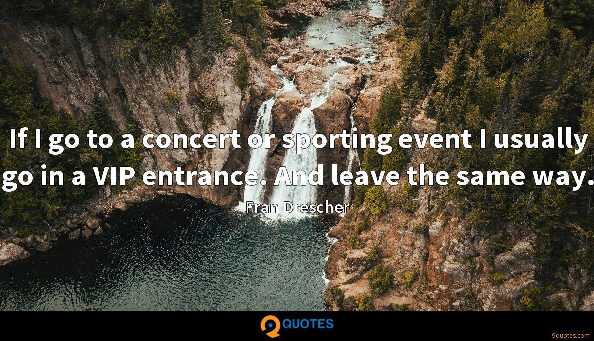 If I go to a concert or sporting event I usually go in a VIP entrance. And leave the same way.