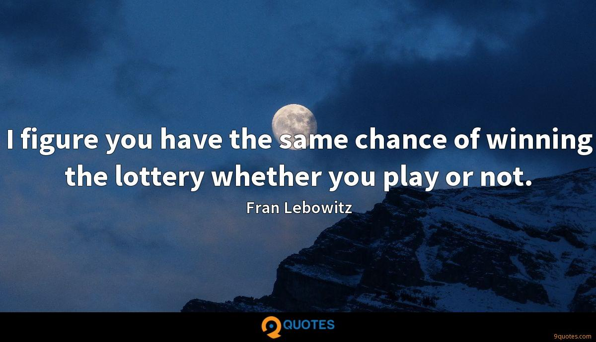 I figure you have the same chance of winning the lottery whether you play or not.